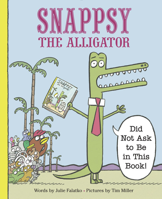 Snappsy the Alligator (Did Not Ask to Be in This Book) By Julie Falatko Illustrated by Tim J. Miller