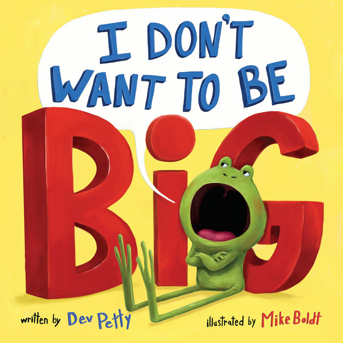 I Don't Want to Be Big By Dev Petty Illustrated by Mike Boldt